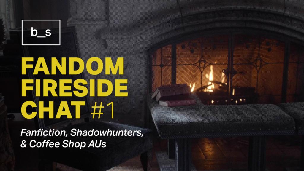 Fandom Fireside Chat #1 | Basic Stuff Magazine